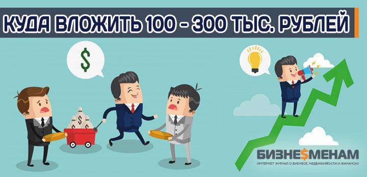 Куда вложить 100000 - 200000 - 300000 рублей чтобы заработать - варианты
